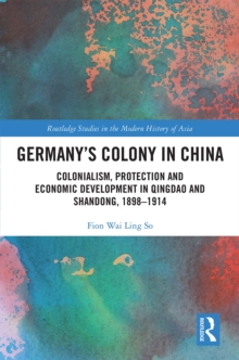 Germany's Colony in China : Colonialism, Protection and Economic Development in Qingdao and Shandong, 1898-1914, PDF eBook