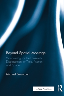 Beyond Spatial Montage : Windowing, or the Cinematic Displacement of Time, Motion, and Space, PDF eBook