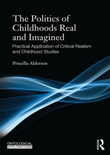 The Politics of Childhoods Real and Imagined : Practical Application of Critical Realism and Childhood Studies, PDF eBook