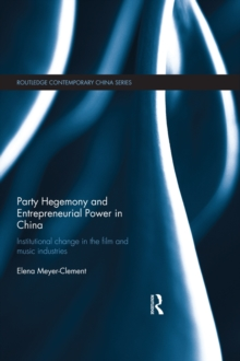 Party Hegemony and Entrepreneurial Power in China : Institutional Change in the Film and Music Industries, PDF eBook