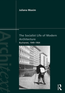 The Socialist Life of Modern Architecture : Bucharest, 1949-1964, PDF eBook