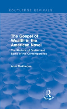 The Gospel of Wealth in the American Novel (Routledge Revivals) : The Rhetoric of Dreiser and Some of His Contemporaries, PDF eBook
