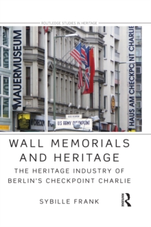Wall Memorials and Heritage : The Heritage Industry of Berlin's Checkpoint Charlie, PDF eBook