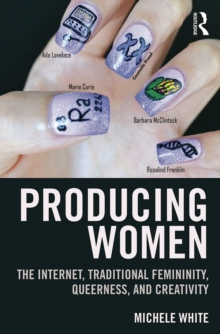 Producing Women : The Internet, Traditional Femininity, Queerness, and Creativity, PDF eBook