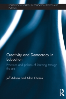 Creativity and Democracy in Education : Practices and politics of learning through the arts, PDF eBook