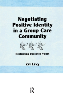 Negotiating Positive Identity in a Group Care Community : Reclaiming Uprooted Youth, PDF eBook