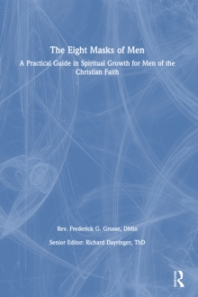 The Eight Masks of Men : A Practical Guide in Spiritual Growth for Men of the Christian Faith, PDF eBook