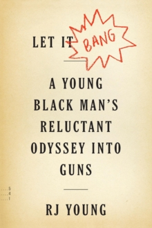 Let It Bang : A Young Black Man's Reluctant Odyssey into Guns, EPUB eBook