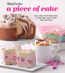 Betty Crocker A Piece of Cake : Easy Cakes - from Dump Cakes to Mug Cakes, Slow-Cooker Cakes and More!, Paperback / softback Book
