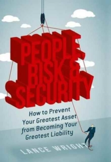 People, Risk, and Security : How to Prevent Your Greatest Asset from Becoming Your Greatest Liability, Hardback Book