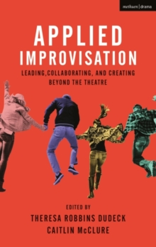 Applied Improvisation : Leading, Collaborating, and Creating Beyond the Theatre, Hardback Book
