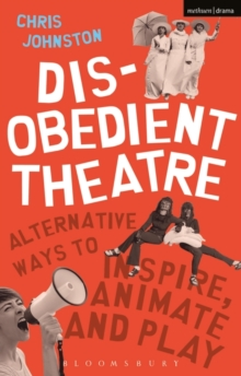 Disobedient Theatre : Alternative Ways to Inspire, Animate and Play, Paperback Book