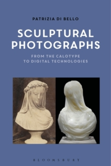 Sculptural Photographs : From the Calotype to Digital Technologies, Hardback Book
