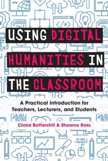 Using Digital Humanities in the Classroom : A Practical Introduction for Teachers, Lecturers, and Students, Paperback Book