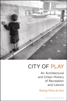 City of Play : An Architectural and Urban History of Recreation and Leisure, Hardback Book