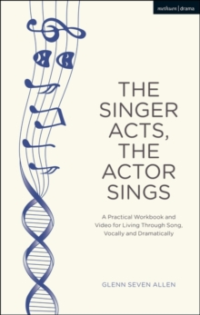 The Singer Acts, The Actor Sings : A Practical Workbook to Living Through Song, Vocally and Dramatically, Paperback / softback Book