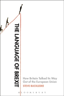 The Language of Brexit : How Britain Talked Its Way Out of the European Union, Paperback Book