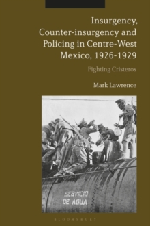 Insurgency, Counter-insurgency and Policing in Centre-West Mexico, 1926-1929 : Fighting Cristeros, PDF eBook