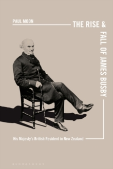The Rise and Fall of James Busby : His Majesty s British Resident in New Zealand, EPUB eBook