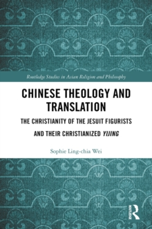 Chinese Theology and Translation : The Christianity of the Jesuit Figurists and their Christianized Yijing, EPUB eBook