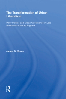The Transformation of Urban Liberalism : Party Politics and Urban Governance in Late Nineteenth-Century England, EPUB eBook