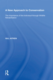 A New Approach to Conservation : The Importance of the Individual through Wildlife Rehabilitation, PDF eBook