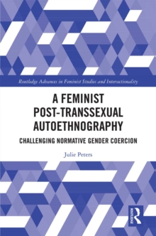 A Feminist Post-transsexual Autoethnography : Challenging Normative Gender Coercion, PDF eBook
