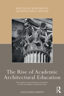The Rise of Academic Architectural Education : The origins and enduring influence of the Academie d'Architecture, PDF eBook