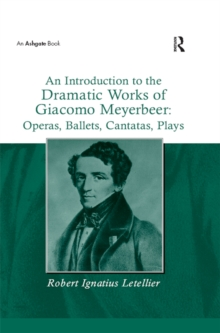 An Introduction to the Dramatic Works of Giacomo Meyerbeer: Operas, Ballets, Cantatas, Plays, PDF eBook