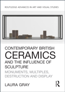 Contemporary British Ceramics and the Influence of Sculpture : Monuments, Multiples, Destruction and Display, PDF eBook