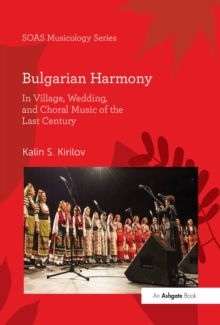 Bulgarian Harmony : In Village, Wedding, and Choral Music of the Last Century, PDF eBook