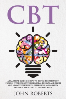 CBT : A Practical Guide on How to Rewire the Thought Process with Cognitive Behavioral Therapy and Flush Out Negative Thoughts, Depression, and Anxiety Without Resorting to Harmful Meds, EPUB eBook