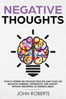 Negative Thoughts : How to Rewire the Thought Process and Flush out Negative Thinking, Depression, and Anxiety Without Resorting to Harmful Meds, EPUB eBook