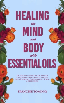Healing the Mind and Body with Essential Oils : 250 Healing Essential Oil Blends for Allergies, Pain, Colds, Cough, Sinus Problems, Sleep, Anxiety, Stress and Depression, EPUB eBook