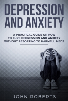 Depression and Anxiety : A Practical Guide on How to Cure Depression and Anxiety Without Resorting to Harmful Meds, EPUB eBook