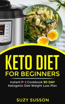 Keto Diet For Beginners : Instant Pot Cookbook 90 Day Ketogenic Diet Weight  Loss Plan