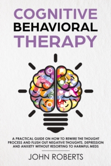 Cognitive Behavioral Therapy : How to Rewire the Thought Process and Flush out Negative Thoughts, Depression, and Anxiety, Without Resorting to Harmful Meds, EPUB eBook