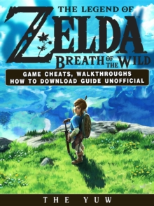 The Legend of Zelda Breath of the Wild Game Cheats, Walkthroughs How to Download Guide Unofficial, EPUB eBook