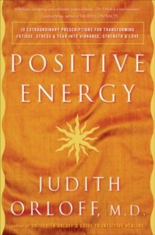 Positive Energy : 10 Extraordinary Prescriptions for Transforming Fatigue, Stress, and Fear into Vibrance, Strength, and Love, EPUB eBook