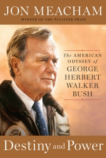Destiny And Power : The American Odyssey of George Herbert Walker Bush, Hardback Book