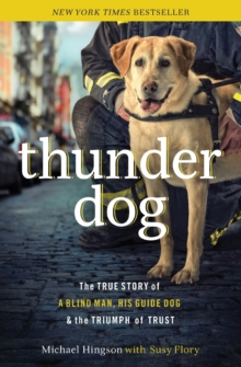 Thunder Dog : The True Story of a Blind Man, His Guide Dog, and the Triumph of Trust, Paperback / softback Book