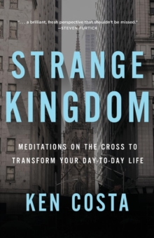 Strange Kingdom : Meditations on the Cross to Transform Your Day to Day Life, Paperback / softback Book