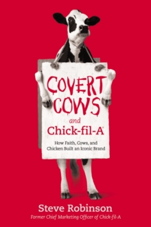 Covert Cows and Chick-fil-A : How Faith, Cows, and Chicken Built an Iconic Brand, EPUB eBook