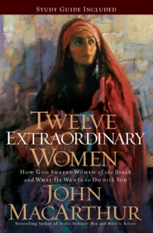 Twelve Extraordinary Women : How God Shaped Women of the Bible, and What He Wants to Do with You, Paperback / softback Book