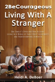2BeCourageous (Living with a Stranger) : One family's open and raw account living in a world of early onset Alzheimer's and Frontotemporal Dementia, EPUB eBook