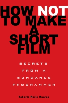 How Not to Make a Short Film : Straight Shooting from a Sundance Programmer, Paperback Book