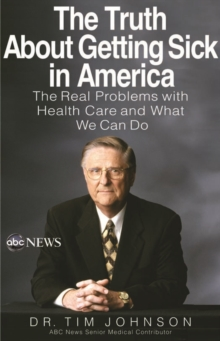 The Truth About Getting Sick in America : The Real Problems with Health Care and What We Can Do, EPUB eBook