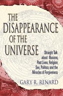 The Disappearance of the Universe : Straight Talk about Illusions, Past Lives, Religion, Sex, Politics, and the Miracles of Forgiveness, Paperback / softback Book