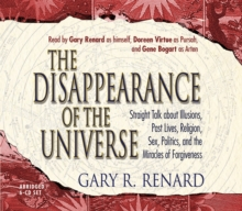 The Disappearance of the Universe : Straight Talk about Illusions, Past Lives, Religion, Sex, Politics, and the Miracles of Forgiveness, CD-Audio Book