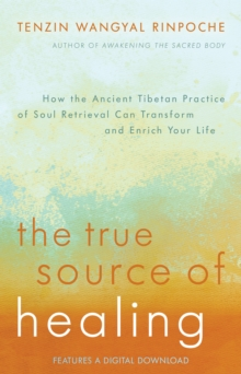 The True Source of Healing : How the Ancient Tibetan Practice of Soul Retrieval Can Transform and Enrich Your Life, Paperback / softback Book